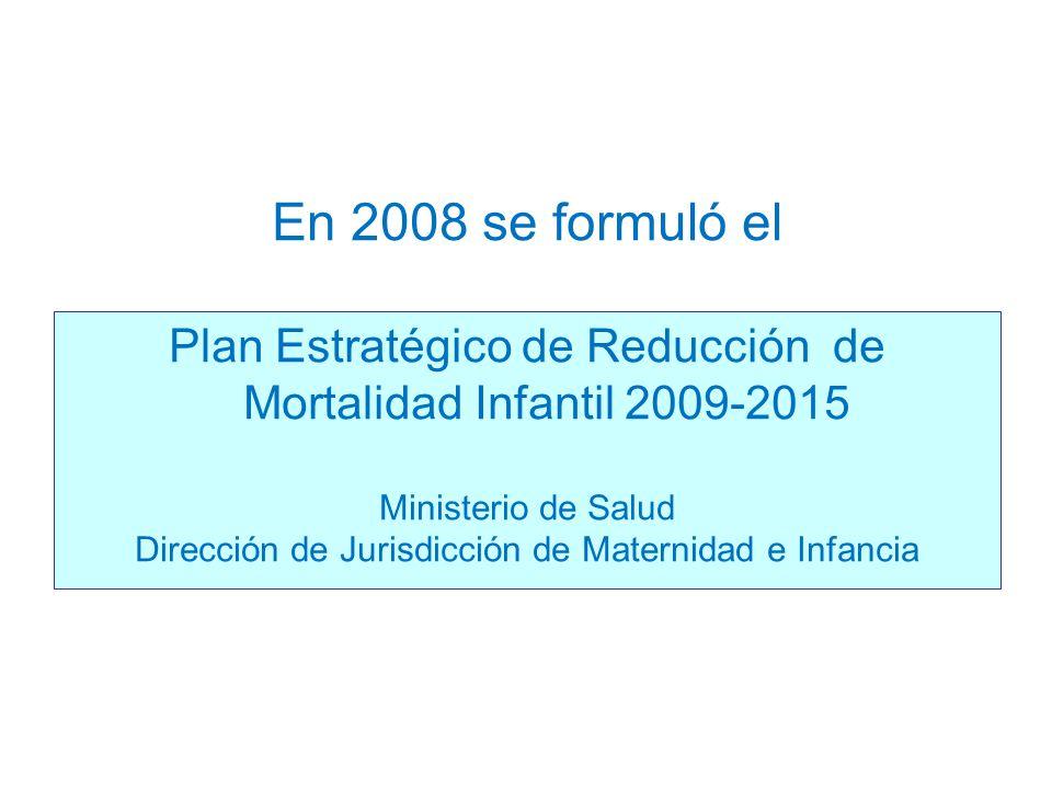 En 2008 se formuló el Plan Estratégico de Reducción de Mortalidad Infantil 2009-2015 Ministerio de Salud Dirección de Jurisdicción de Maternidad e Inf