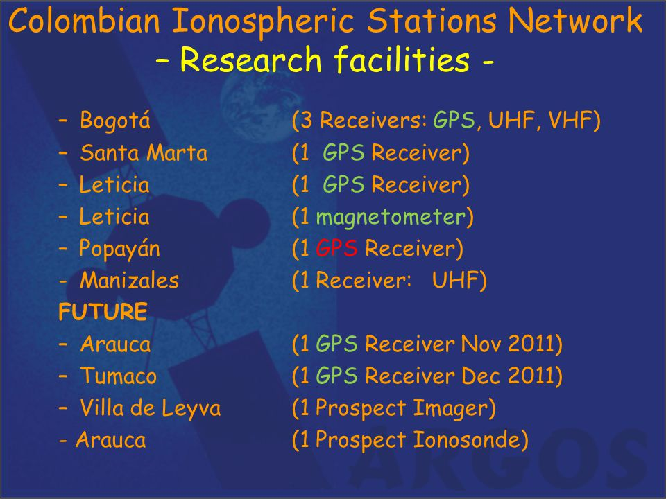 Colombian Ionospheric Stations Network – Research facilities - –Bogotá (3 Receivers: GPS, UHF, VHF) –Santa Marta(1 GPS Receiver) –Leticia(1 GPS Receiv