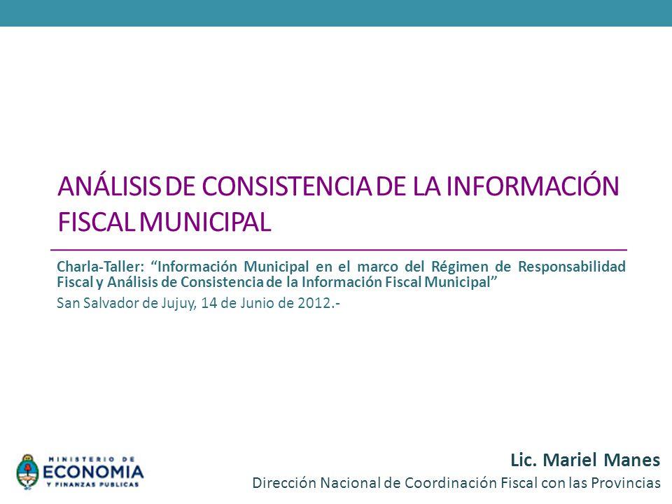 ANÁLISIS DE CONSISTENCIA DE LA INFORMACIÓN FISCAL MUNICIPAL Lic. Mariel Manes Dirección Nacional de Coordinación Fiscal con las Provincias Charla-Tall