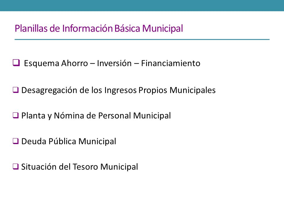 Planillas de Información Básica Municipal Esquema Ahorro – Inversión – Financiamiento Desagregación de los Ingresos Propios Municipales Planta y Nómin