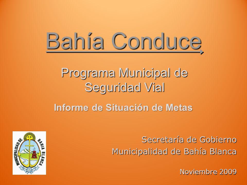 Bahía Conduce Programa Municipal de Seguridad Vial Secretaría de Gobierno Municipalidad de Bahía Blanca Noviembre 2009 Informe de Situación de Metas