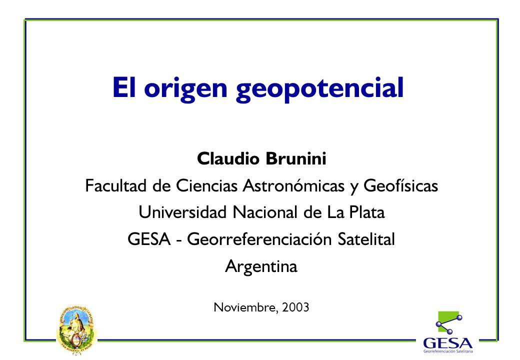 El origen geopotencial Claudio Brunini Facultad de Ciencias Astronómicas y Geofísicas Universidad Nacional de La Plata GESA - Georreferenciación Satel