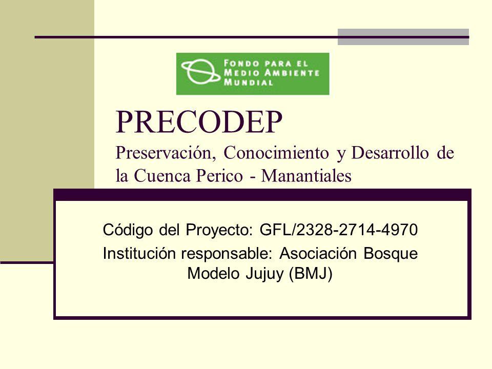 PRECODEP Preservación, Conocimiento y Desarrollo de la Cuenca Perico - Manantiales Código del Proyecto: GFL/2328-2714-4970 Institución responsable: Asociación Bosque Modelo Jujuy (BMJ)