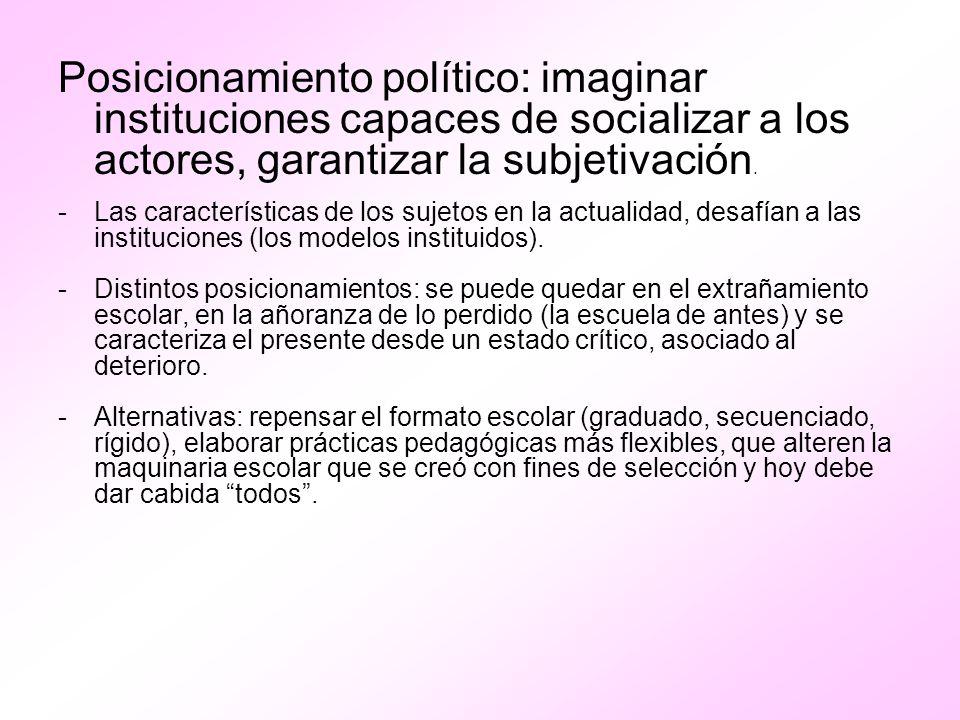 Posicionamiento político: imaginar instituciones capaces de socializar a los actores, garantizar la subjetivación. -Las características de los sujetos