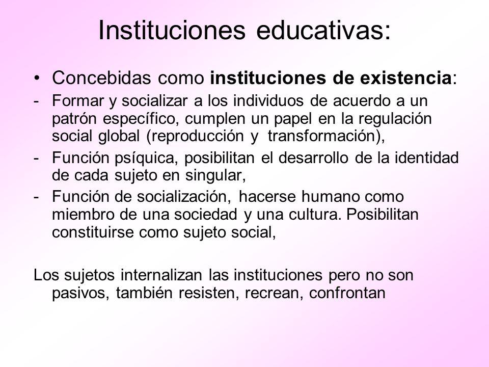 Instituciones educativas: Concebidas como instituciones de existencia: -Formar y socializar a los individuos de acuerdo a un patrón específico, cumple