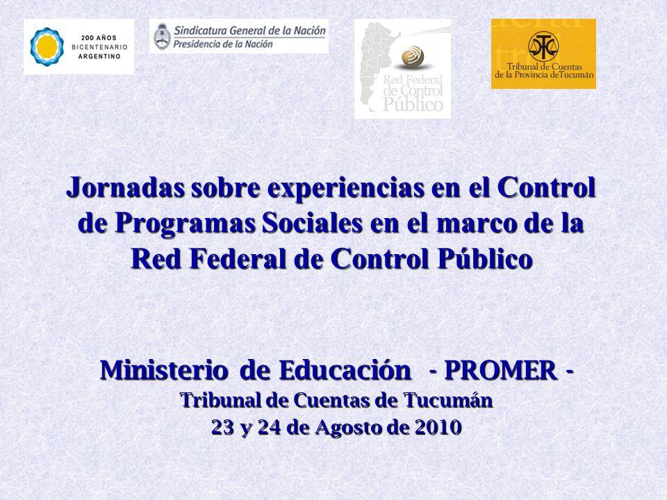 Jornadas sobre experiencias en el Control de Programas Sociales en el marco de la Red Federal de Control Público Ministerio de Educación - PROMER - Tribunal de Cuentas de Tucumán 23 y 24 de Agosto de 2010