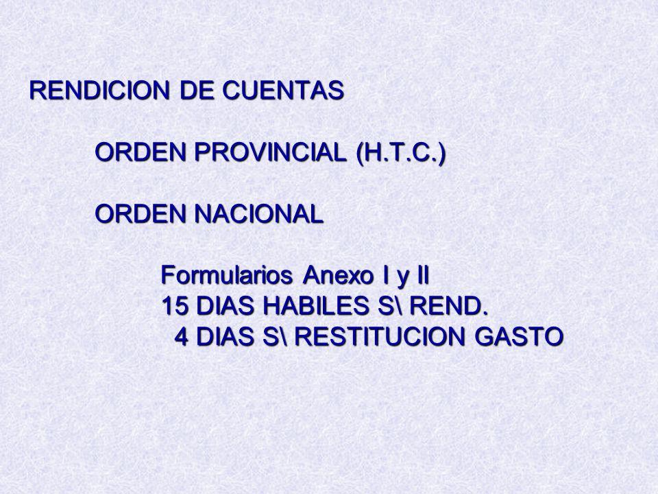 RENDICION DE CUENTAS ORDEN PROVINCIAL (H.T.C.) ORDEN NACIONAL Formularios Anexo I y II 15 DIAS HABILES S\ REND. 4 DIAS S\ RESTITUCION GASTO