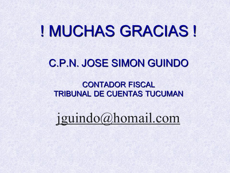 ! MUCHAS GRACIAS ! C.P.N. JOSE SIMON GUINDO CONTADOR FISCAL TRIBUNAL DE CUENTAS TUCUMAN ! MUCHAS GRACIAS ! C.P.N. JOSE SIMON GUINDO CONTADOR FISCAL TR
