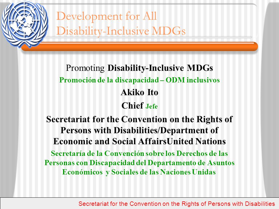 Promoting Disability-Inclusive MDGs Promoción de la discapacidad – ODM inclusivos Akiko Ito Chief Jefe Secretariat for the Convention on the Rights of Persons with Disabilities/Department of Economic and Social AffairsUnited Nations Secretaría de la Convención sobre los Derechos de las Personas con Discapacidad del Departamento de Asuntos Económicos y Sociales de las Naciones Unidas Secretariat for the Convention on the Rights of Persons with Disabilities Development for All Disability-Inclusive MDGs