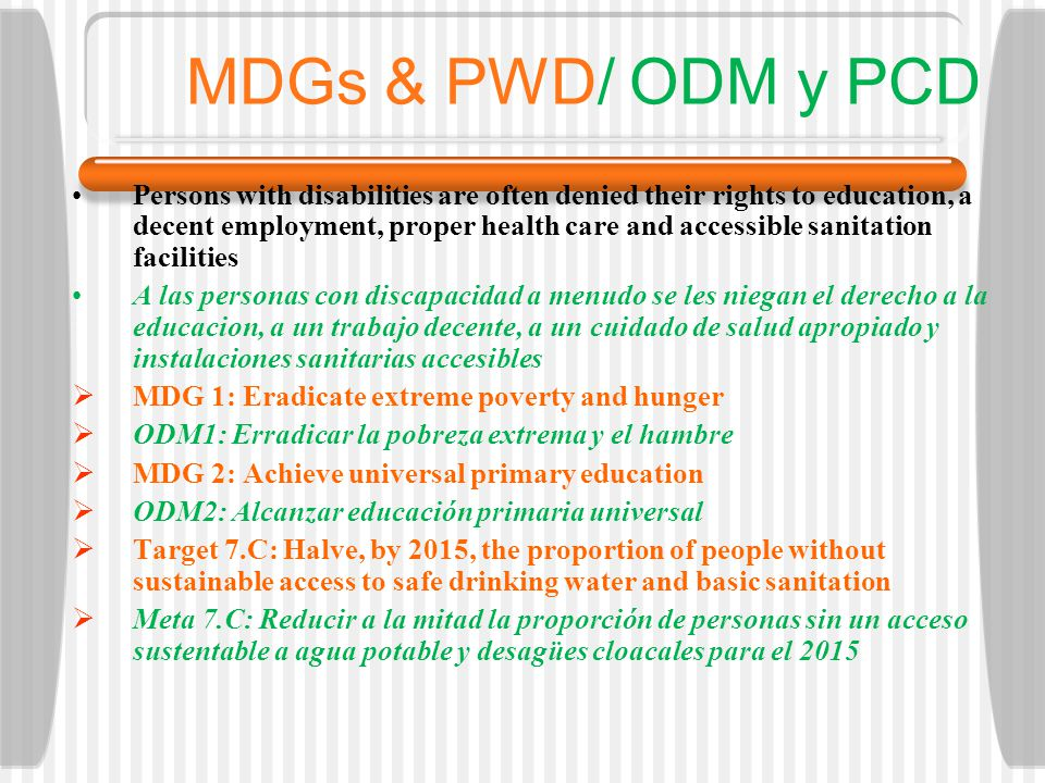 MDGs & PWD/ ODM y PCD Persons with disabilities are often denied their rights to education, a decent employment, proper health care and accessible san