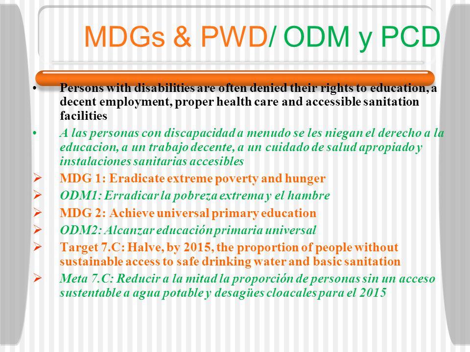 MDGs & PWD/ ODM y PCD Persons with disabilities are often denied their rights to education, a decent employment, proper health care and accessible sanitation facilities A las personas con discapacidad a menudo se les niegan el derecho a la educacion, a un trabajo decente, a un cuidado de salud apropiado y instalaciones sanitarias accesibles MDG 1: Eradicate extreme poverty and hunger ODM1: Erradicar la pobreza extrema y el hambre MDG 2: Achieve universal primary education ODM2: Alcanzar educación primaria universal Target 7.C: Halve, by 2015, the proportion of people without sustainable access to safe drinking water and basic sanitation Meta 7.C: Reducir a la mitad la proporción de personas sin un acceso sustentable a agua potable y desagües cloacales para el 2015