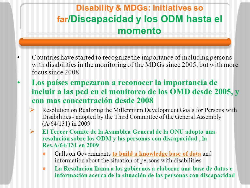 Disability & MDGs: Initiatives so far /Discapacidad y los ODM hasta el momento Countries have started to recognize the importance of including persons with disabilities in the monitoring of the MDGs since 2005, but with more focus since 2008 Los países empezaron a reconocer la importancia de incluir a las pcd en el monitoreo de los OMD desde 2005, y con mas concentración desde 2008 Resolution on Realizing the Millennium Development Goals for Persons with Disabilities - adopted by the Third Committee of the General Assembly (A/64/131) in 2009 El Tercer Comité de la Asamblea General de la ONU adopto una resolución sobre los ODM y las personas con discapacidad, la Res.A/64/131 en 2009 Calls on Governments to build a knowledge base of data and information about the situation of persons with disabilities La Resolución llama a los gobiernos a elaborar una base de datos e información acerca de la situación de las personas con discapacidad
