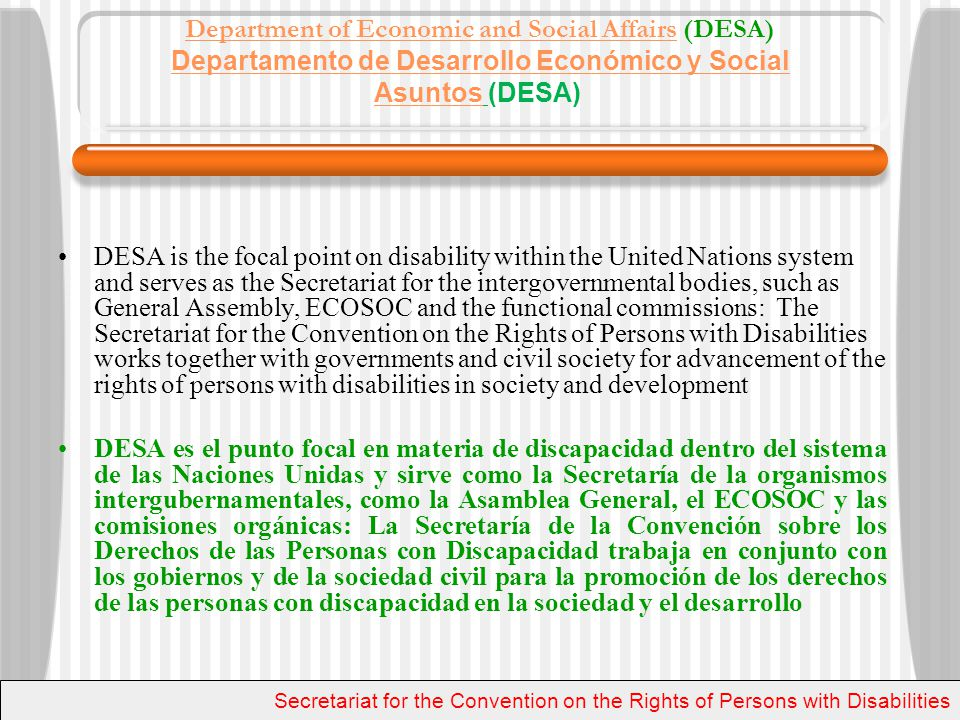 DESAs Priorities/ Prioridades de DESA The 2010 MDG review Process: A number of consultative processes involving governments, UN system and civil society for outcome documents and other benchmarks from now till the high level meeting September 20-22 El Proceso de Revisión de los ODM: un numero de procesos consultivos que involucren gobiernos, el sistema de la ONU, y la sociedad civil para la elaboración de documentos y otros eventos desde ahora, hasta la reunión de altos funcionarios en Septiembre 20-22 Secretariat for the Convention on the Rights of Persons with Disabilities