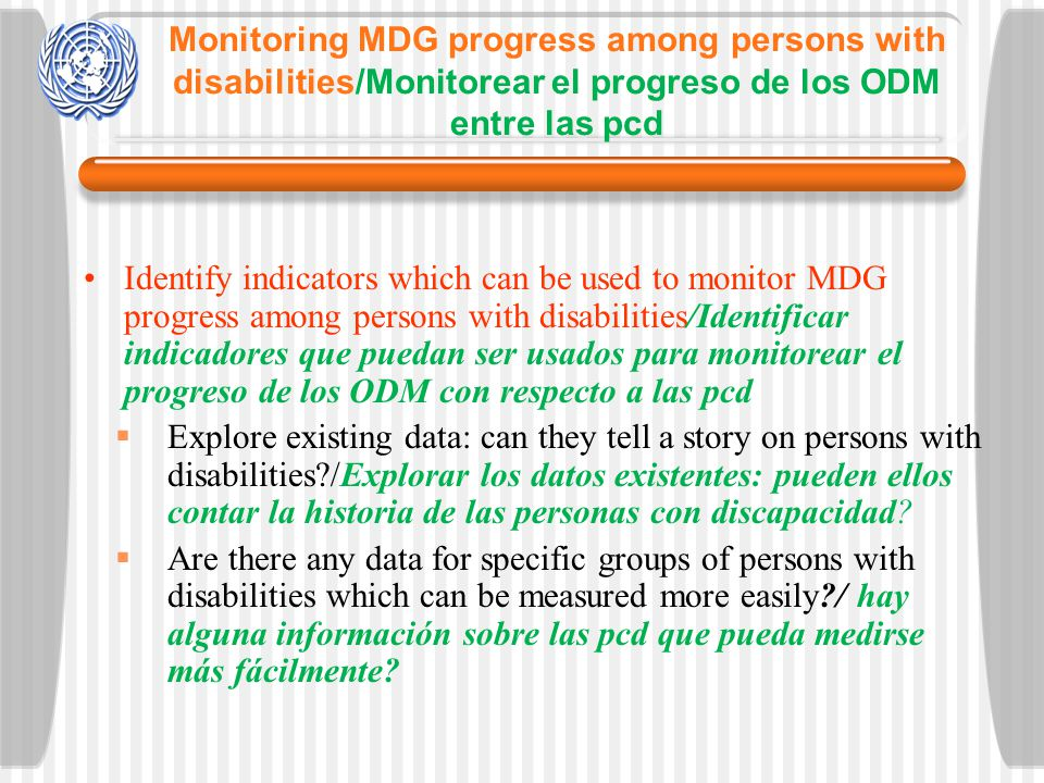 Monitoring MDG progress among persons with disabilities/Monitorear el progreso de los ODM entre las pcd Identify indicators which can be used to monitor MDG progress among persons with disabilities/Identificar indicadores que puedan ser usados para monitorear el progreso de los ODM con respecto a las pcd Explore existing data: can they tell a story on persons with disabilities?/Explorar los datos existentes: pueden ellos contar la historia de las personas con discapacidad.