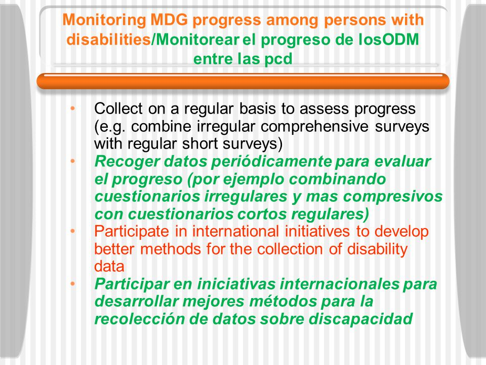 Monitoring MDG progress among persons with disabilities/Monitorear el progreso de losODM entre las pcd Collect on a regular basis to assess progress (e.g.