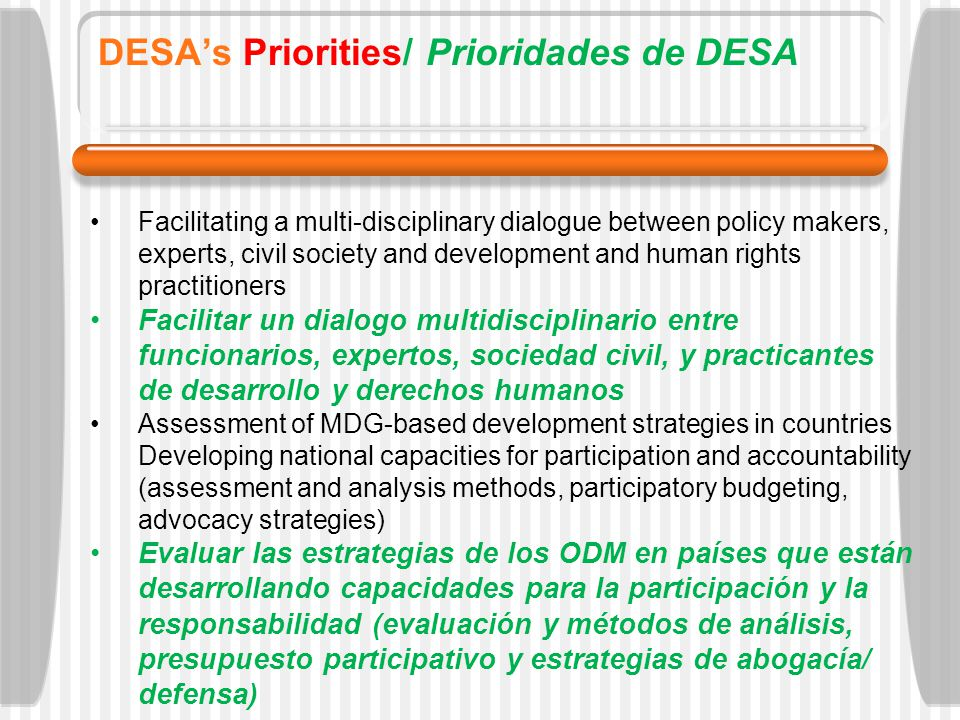 DESAs Priorities/ Prioridades de DESA Facilitating a multi-disciplinary dialogue between policy makers, experts, civil society and development and human rights practitioners Facilitar un dialogo multidisciplinario entre funcionarios, expertos, sociedad civil, y practicantes de desarrollo y derechos humanos Assessment of MDG-based development strategies in countries Developing national capacities for participation and accountability (assessment and analysis methods, participatory budgeting, advocacy strategies) Evaluar las estrategias de los ODM en países que están desarrollando capacidades para la participación y la responsabilidad (evaluación y métodos de análisis, presupuesto participativo y estrategias de abogacía/ defensa)