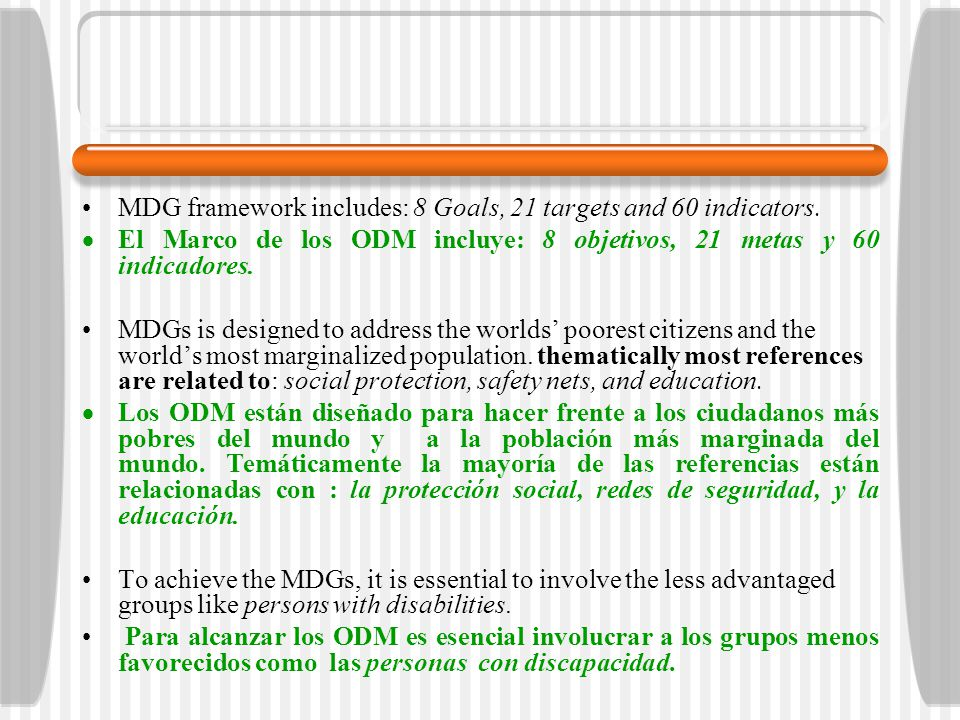 MDGs and Human Rights CRPD and MDGs Los ODM y los Derechos Humanos y los ODM en la CDPCD Both MDGs and human rights: Ambos, ODM y Derechos Humanos: Promote human well-being Promover el bienestar humano Are underpinned by international framework Se sustentan en un marco internacional Overlap in the area of focus (e.g.