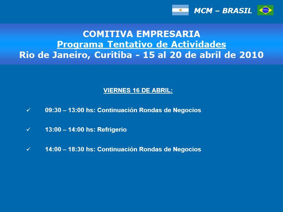 MCM – BRASIL COMITIVA EMPRESARIA Programa Tentativo de Actividades, San Pablo 17 al 20 de marzo de 2009 VIERNES 16 DE ABRIL: 09:30 – 13:00 hs: Continuación Rondas de Negocios 13:00 – 14:00 hs: Refrigerio 14:00 – 18:30 hs: Continuación Rondas de Negocios COMITIVA EMPRESARIA Programa Tentativo de Actividades Rio de Janeiro, Curitiba - 15 al 20 de abril de 2010