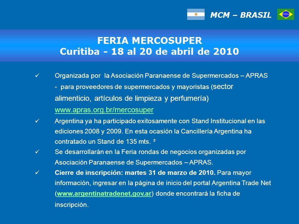 MCM – BRASIL Organizada por la Asociación Paranaense de Supermercados – APRAS - para proveedores de supermercados y mayoristas ( sector alimenticio, artículos de limpieza y perfumería) www.apras.org.br/mercosuper www.apras.org.br/mercosuper Argentina ya ha participado exitosamente con Stand Institucional en las ediciones 2008 y 2009.