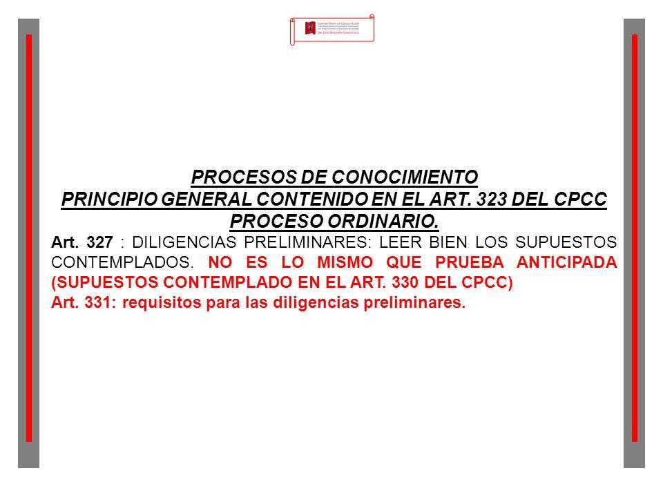 PROCESOS DE CONOCIMIENTO PRINCIPIO GENERAL CONTENIDO EN EL ART. 323 DEL CPCC PROCESO ORDINARIO. Art. 327 : DILIGENCIAS PRELIMINARES: LEER BIEN LOS SUP
