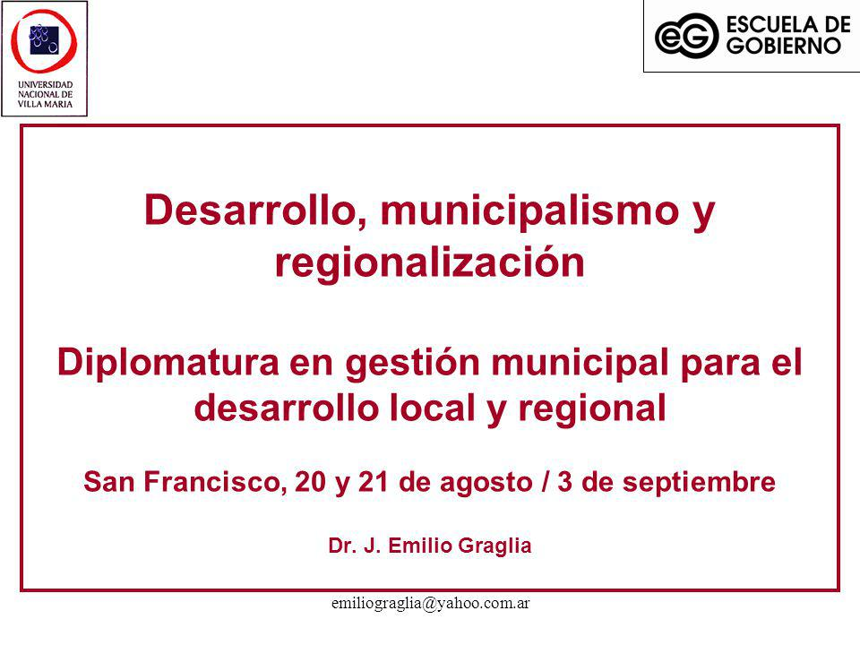 emiliograglia@yahoo.com.ar Desarrollo, municipalismo y regionalización Diplomatura en gestión municipal para el desarrollo local y regional San Franci