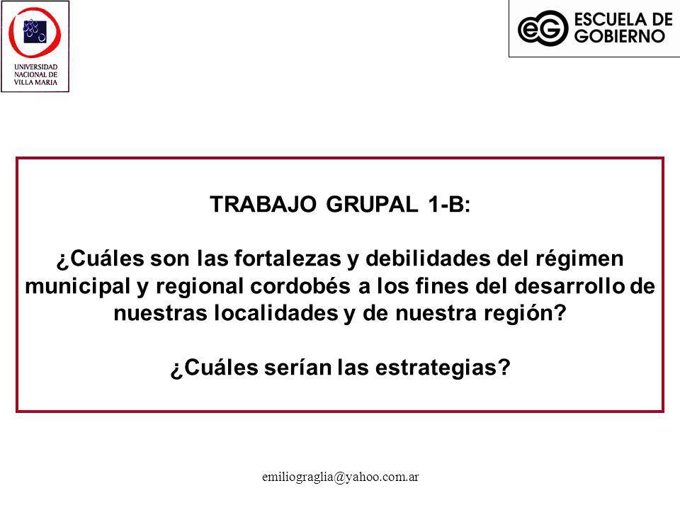 emiliograglia@yahoo.com.ar TRABAJO GRUPAL 1-B: ¿Cuáles son las fortalezas y debilidades del régimen municipal y regional cordobés a los fines del desa