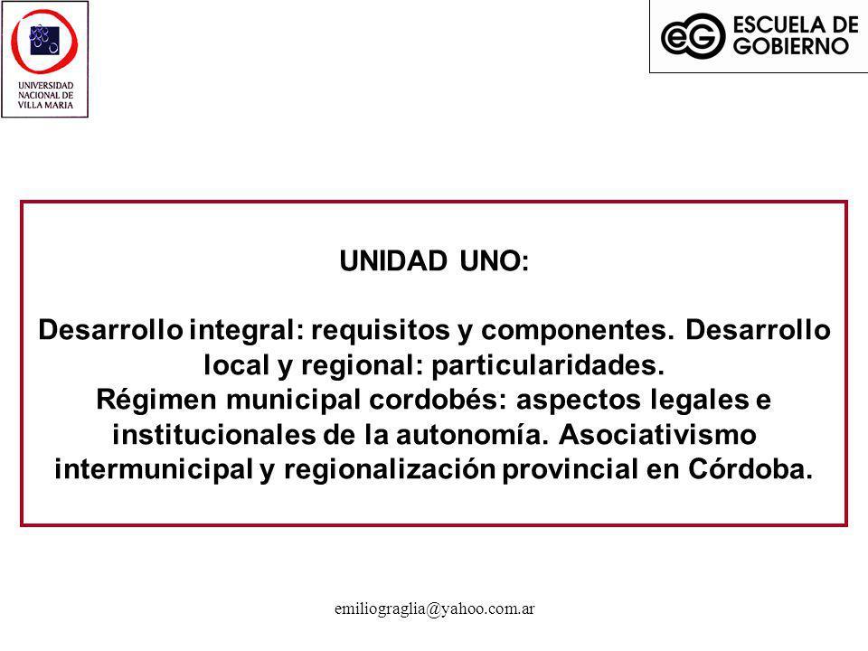 emiliograglia@yahoo.com.ar UNIDAD UNO: Desarrollo integral: requisitos y componentes. Desarrollo local y regional: particularidades. Régimen municipal