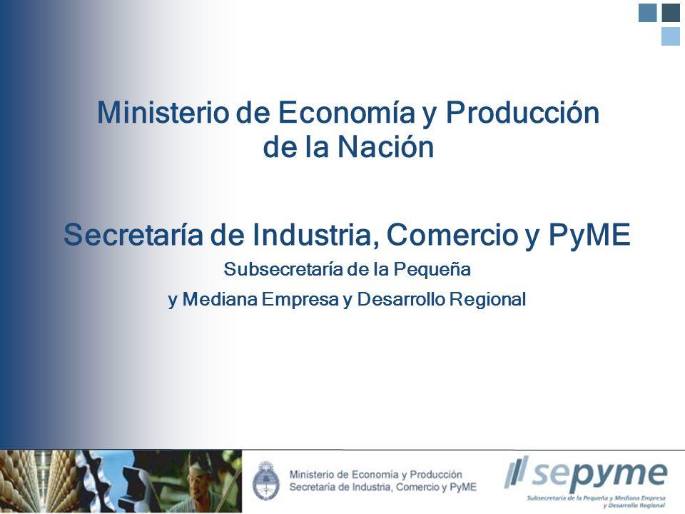 Ministerio de Economía y Producción de la Nación Secretaría de Industria, Comercio y PyME Subsecretaría de la Pequeña y Mediana Empresa y Desarrollo R