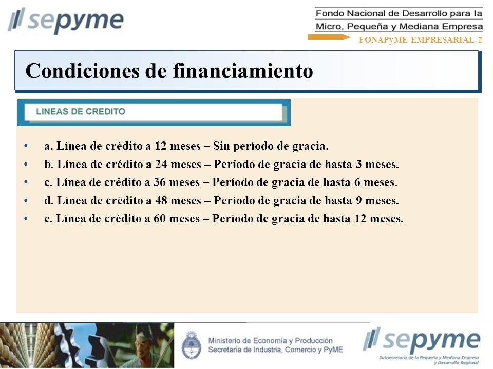 Garantías exigibles FONAPyME EMPRESARIAL 2 Sociedades de Garantías Recíprocas SGR (100%) Hipotecas en primer grado (110%) Caución de bonos del Estado Nacional o Provincial (120%) Prendas en primer grado (130%) Garantías personales y de terceros (130%) Tercerización de la cobranza y garantía sobre la misma (Nación Factoring) (130%)