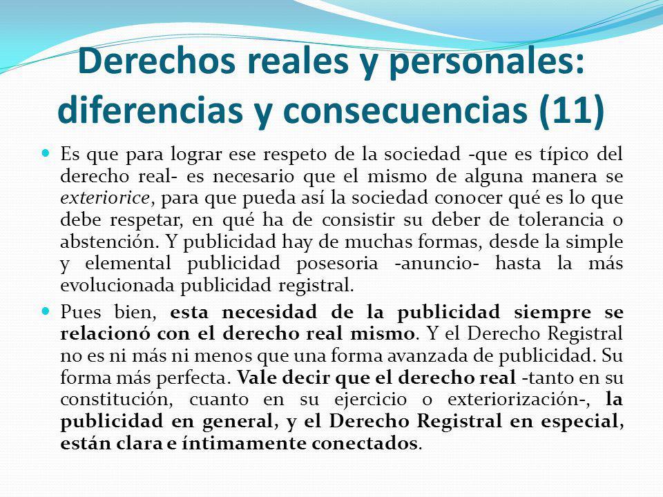 Derechos reales y personales: diferencias y consecuencias (11) Es que para lograr ese respeto de la sociedad -que es típico del derecho real- es necesario que el mismo de alguna manera se exteriorice, para que pueda así la sociedad conocer qué es lo que debe respetar, en qué ha de consistir su deber de tolerancia o abstención.