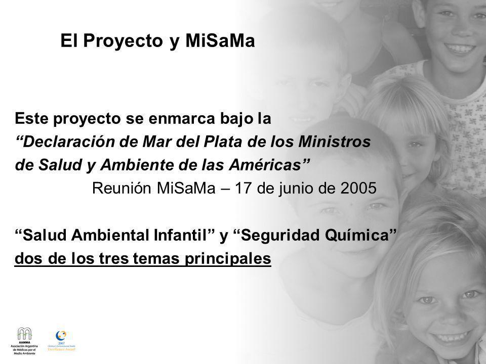 El Proyecto y MiSaMa Este proyecto se enmarca bajo la Declaración de Mar del Plata de los Ministros de Salud y Ambiente de las Américas Reunión MiSaMa – 17 de junio de 2005 Salud Ambiental Infantil y Seguridad Química dos de los tres temas principales