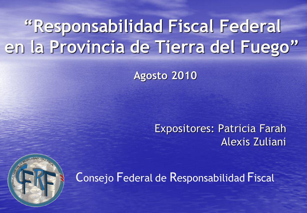 Responsabilidad Fiscal Federal en la Provincia de Tierra del Fuego Agosto 2010 Expositores: Patricia Farah Alexis Zuliani C onsejo F ederal de R esponsabilidad F iscal