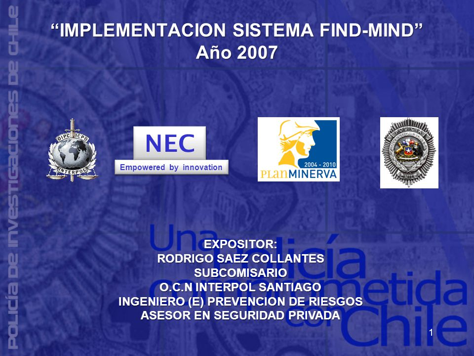 1 IMPLEMENTACION SISTEMA FIND-MIND Año 2007 IMPLEMENTACION SISTEMA FIND-MIND Año 2007 EXPOSITOR: RODRIGO SAEZ COLLANTES SUBCOMISARIO O.C.N INTERPOL SANTIAGO INGENIERO (E) PREVENCION DE RIESGOS ASESOR EN SEGURIDAD PRIVADA NEC Empowered by innovation
