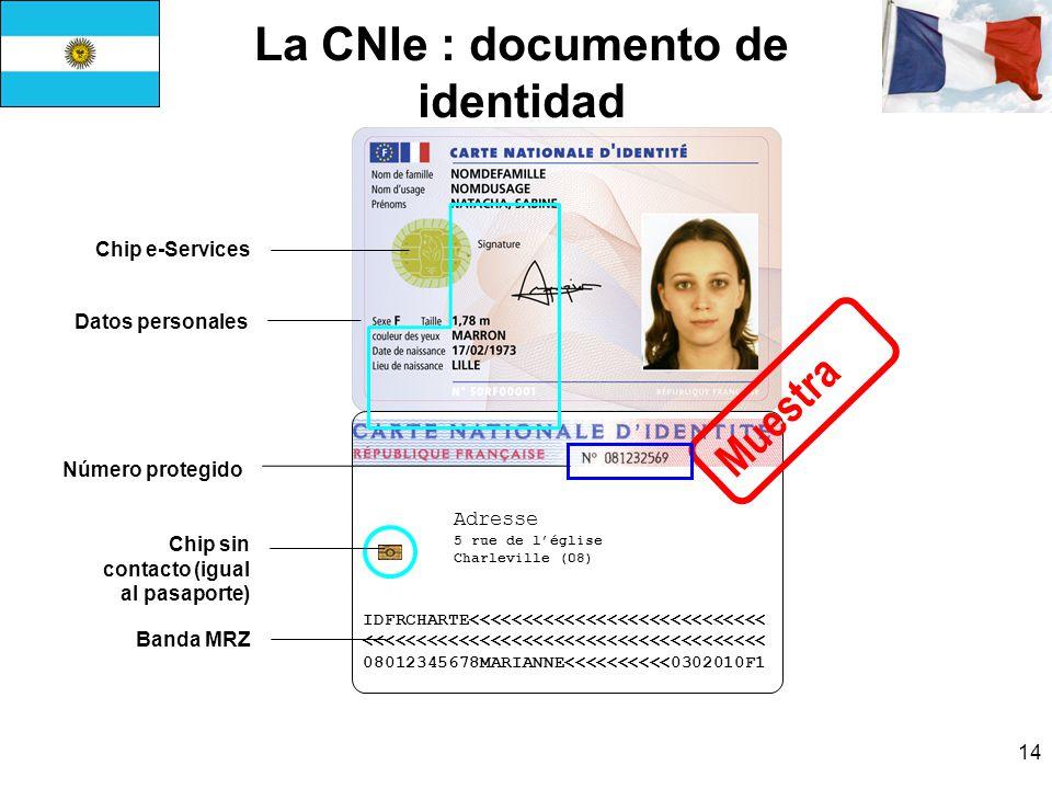 14 La CNIe : documento de identidad IDFRCHARTE<<<<<<<<<<<<<<<<<<<<<<<<<<<< <<<<<<<<<<<<<<<<<<<<<<<<<<<<<<<<<<<<<< 08012345678MARIANNE<<<<<<<<<<0302010F1 Adresse 5 rue de léglise Charleville (08) Datos personales Muestra Chip sin contacto (igual al pasaporte) Banda MRZ Chip e-Services Número protegido