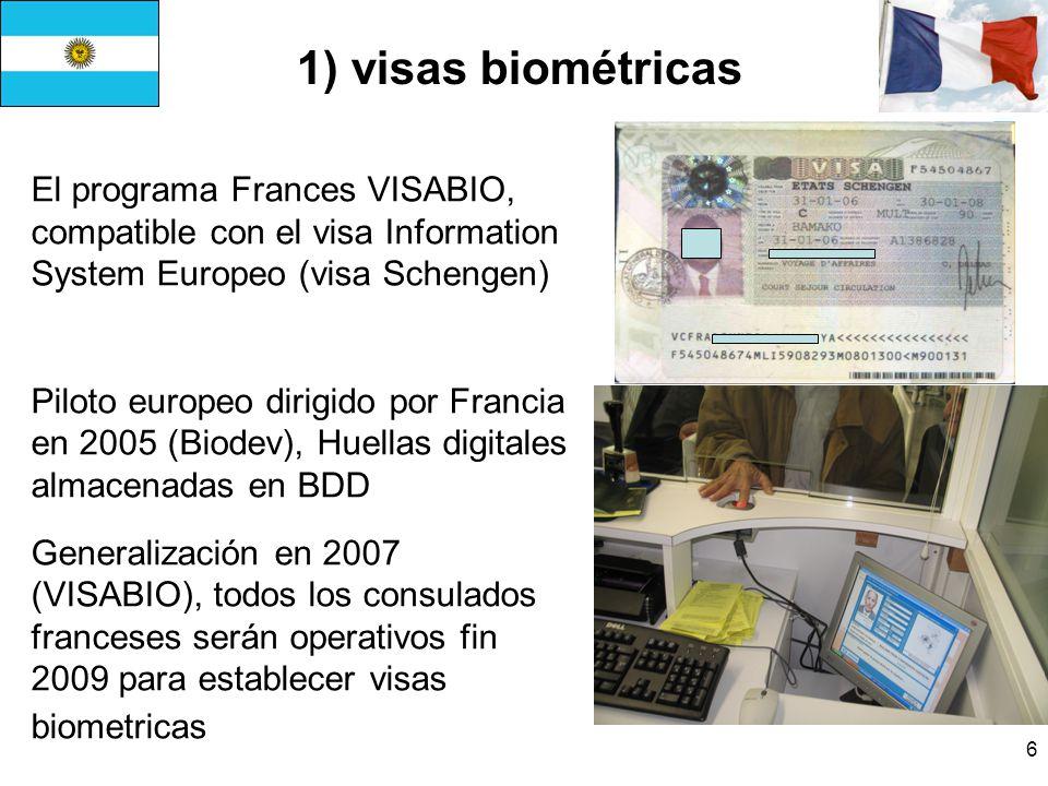 6 El programa Frances VISABIO, compatible con el visa Information System Europeo (visa Schengen) Piloto europeo dirigido por Francia en 2005 (Biodev), Huellas digitales almacenadas en BDD Generalización en 2007 (VISABIO), todos los consulados franceses serán operativos fin 2009 para establecer visas biometricas 1) visas biométricas