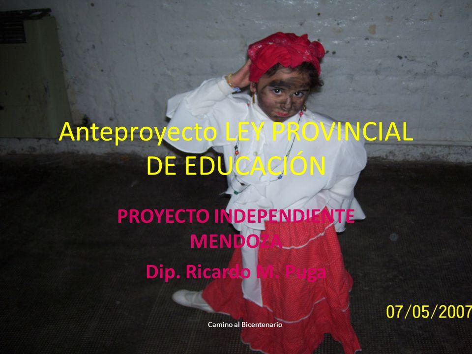 Anteproyecto LEY PROVINCIAL DE EDUCACIÓN PROYECTO INDEPENDIENTE MENDOZA Dip. Ricardo M. Puga Camino al Bicentenario