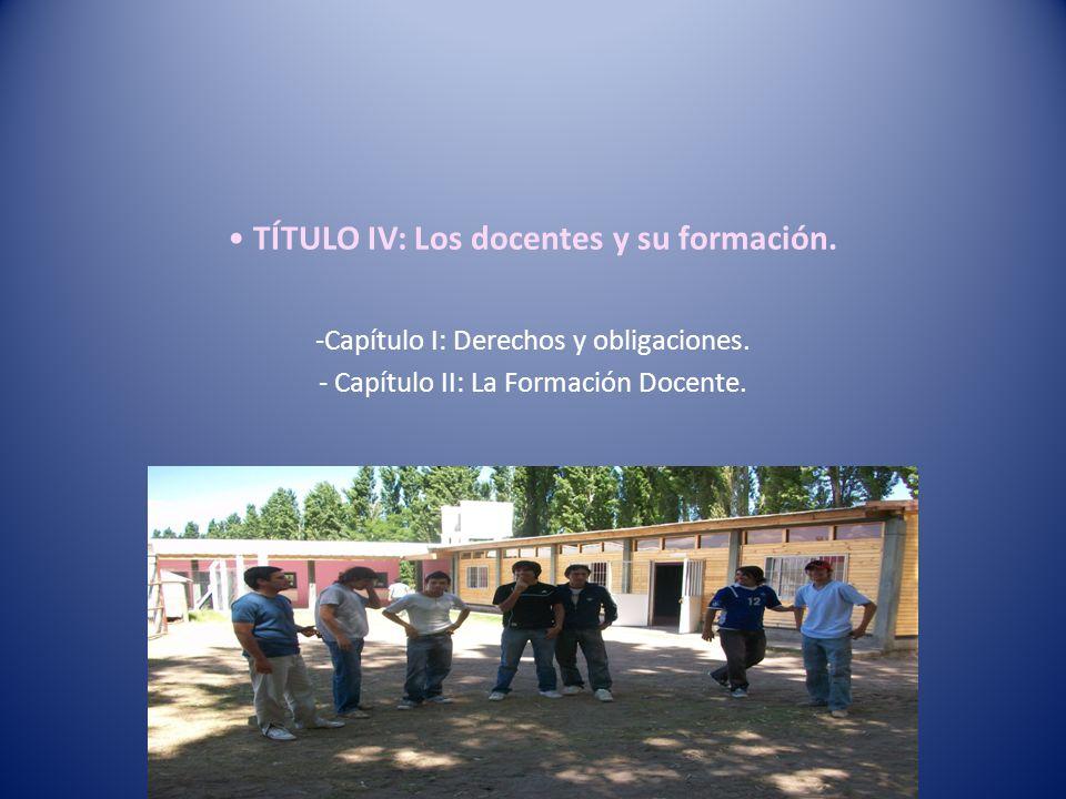 TÍTULO IV: Los docentes y su formación. -Capítulo I: Derechos y obligaciones. - Capítulo II: La Formación Docente.