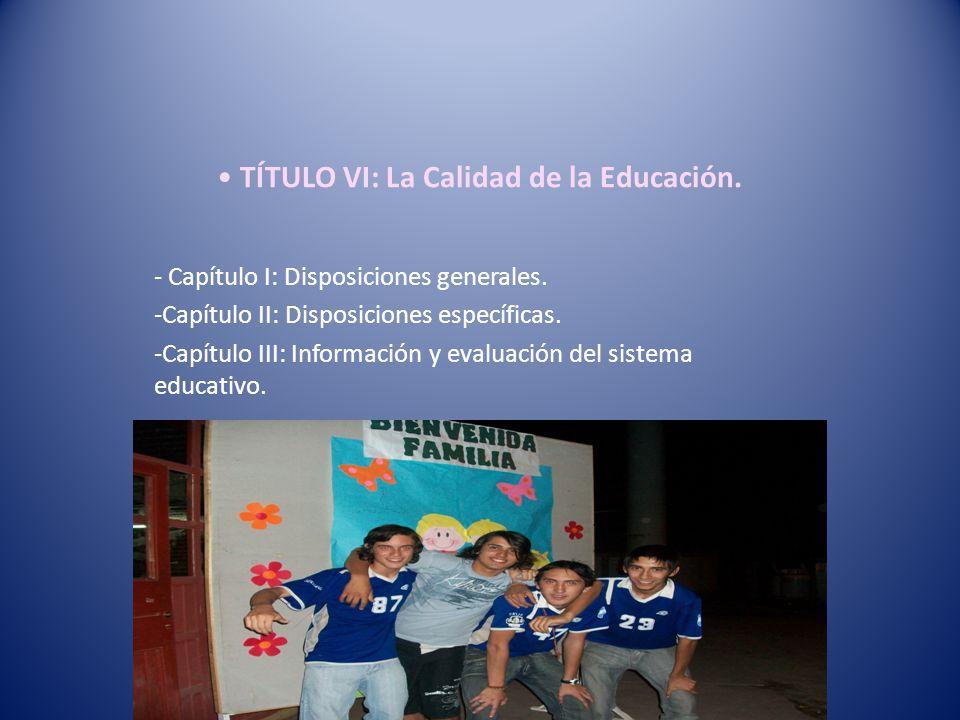 TÍTULO VI: La Calidad de la Educación. - Capítulo I: Disposiciones generales. -Capítulo II: Disposiciones específicas. -Capítulo III: Información y ev