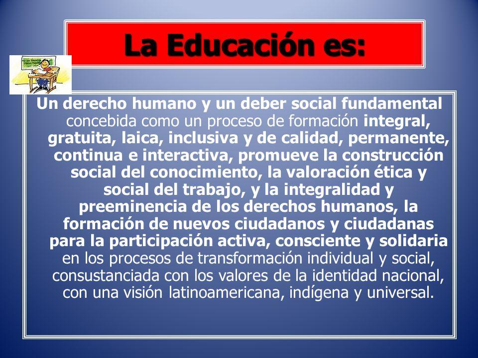 Un derecho humano y un deber social fundamental concebida como un proceso de formación integral, gratuita, laica, inclusiva y de calidad, permanente,