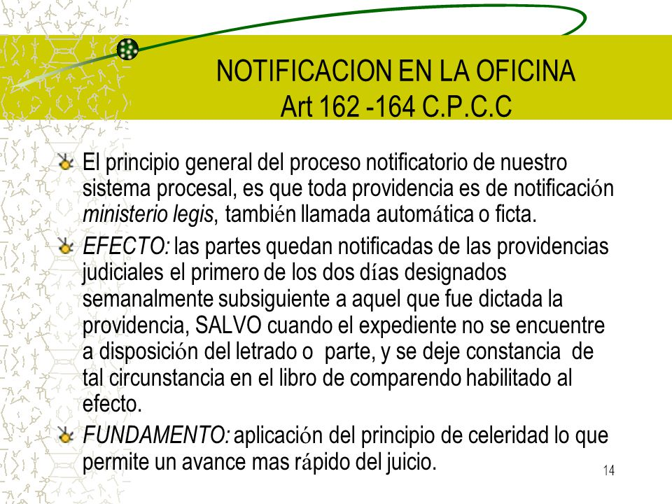 14 NOTIFICACION EN LA OFICINA Art 162 -164 C.P.C.C El principio general del proceso notificatorio de nuestro sistema procesal, es que toda providencia
