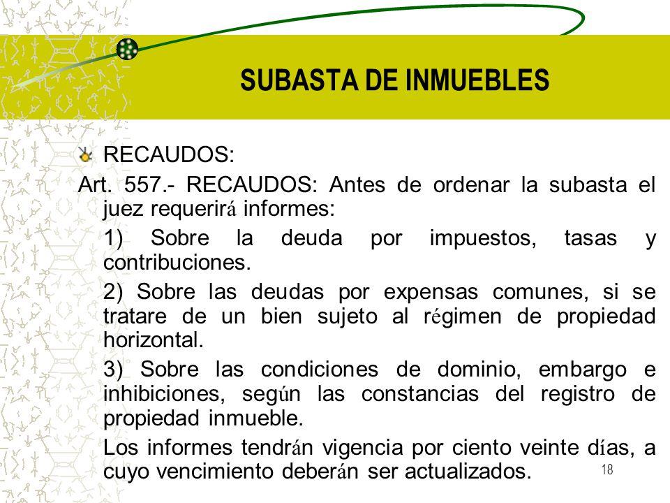 18 SUBASTA DE INMUEBLES RECAUDOS: Art. 557.- RECAUDOS: Antes de ordenar la subasta el juez requerir á informes: 1) Sobre la deuda por impuestos, tasas
