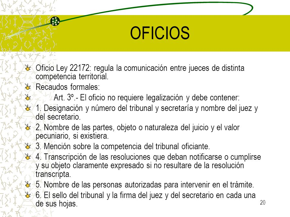 20 OFICIOS Oficio Ley 22172: regula la comunicación entre jueces de distinta competencia territorial. Recaudos formales: Art. 3º.- El oficio no requie