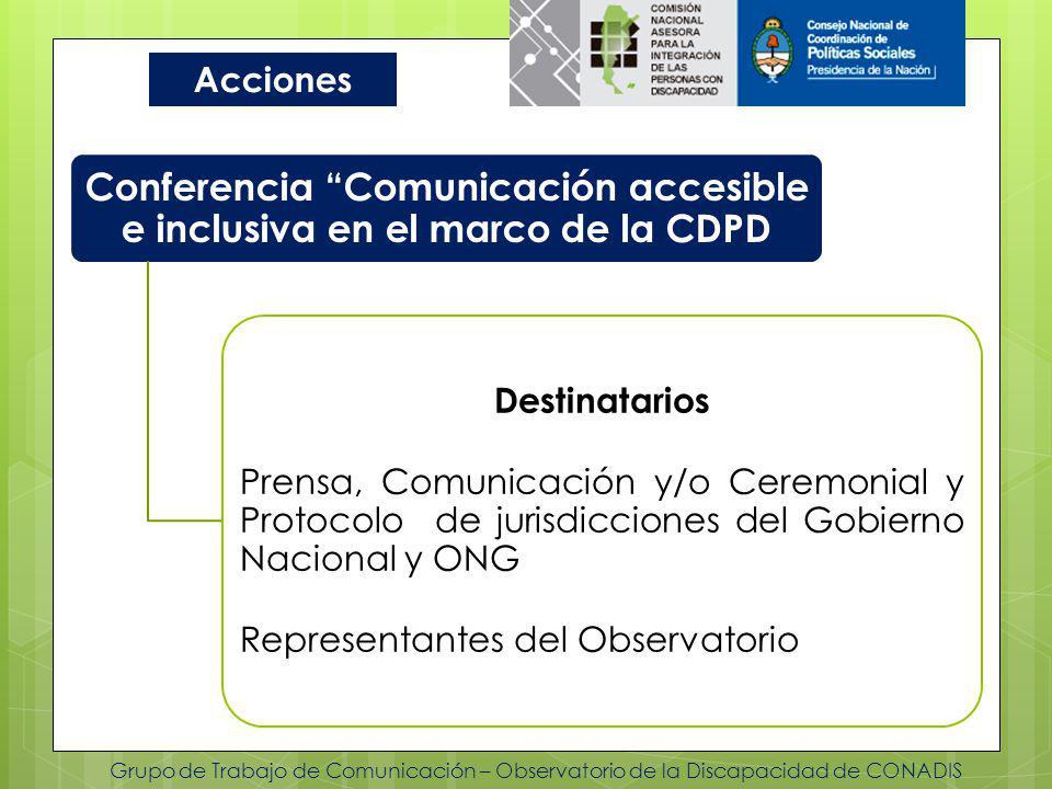 Grupo de Trabajo de Comunicación – Observatorio de la Discapacidad de CONADIS Acciones Conferencia Comunicación accesible e inclusiva en el marco de la CDPD Destinatarios Prensa, Comunicación y/o Ceremonial y Protocolo de jurisdicciones del Gobierno Nacional y ONG Representantes del Observatorio