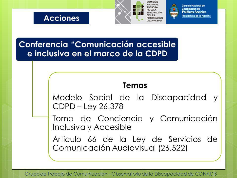Grupo de Trabajo de Comunicación – Observatorio de la Discapacidad de CONADIS Acciones Conferencia Comunicación accesible e inclusiva en el marco de la CDPD Temas Modelo Social de la Discapacidad y CDPD – Ley 26.378 Toma de Conciencia y Comunicación Inclusiva y Accesible Artículo 66 de la Ley de Servicios de Comunicación Audiovisual (26.522)