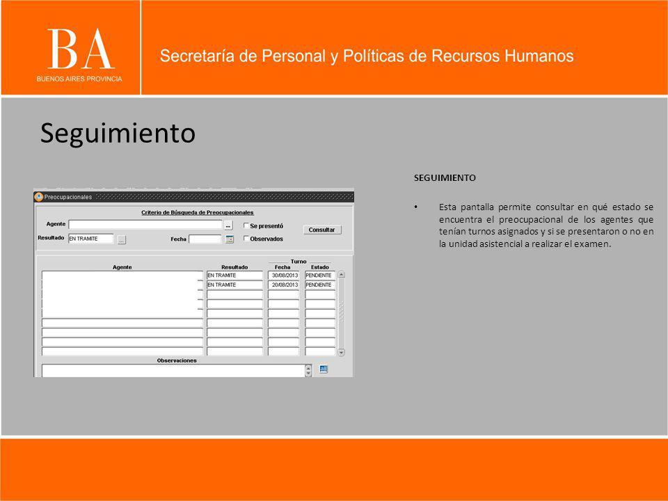Seguimiento SEGUIMIENTO Esta pantalla permite consultar en qué estado se encuentra el preocupacional de los agentes que tenían turnos asignados y si se presentaron o no en la unidad asistencial a realizar el examen.