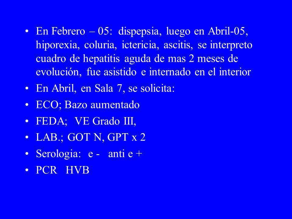 En Febrero – 05: dispepsia, luego en Abril-05, hiporexia, coluria, ictericia, ascitis, se interpreto cuadro de hepatitis aguda de mas 2 meses de evolución, fue asistido e internado en el interior En Abril, en Sala 7, se solicita: ECO; Bazo aumentado FEDA; VE Grado III, LAB.; GOT N, GPT x 2 Serologia: e - anti e + PCR HVB