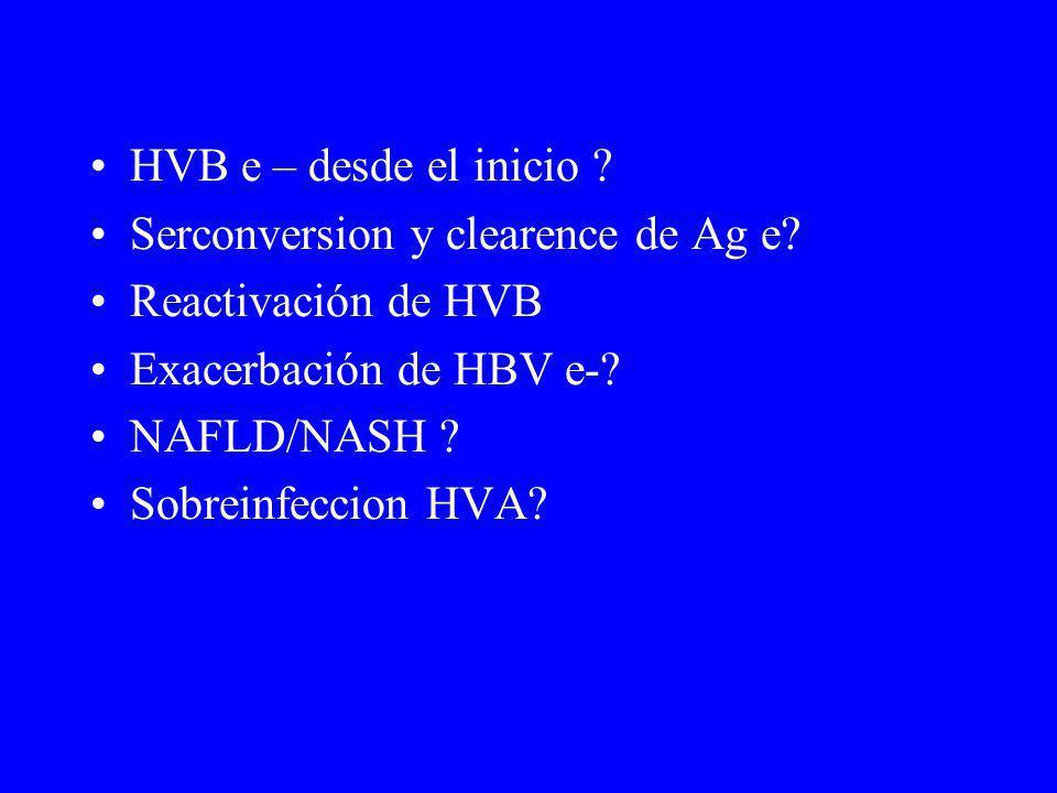 HVB e – desde el inicio ? Serconversion y clearence de Ag e? Reactivación de HVB Exacerbación de HBV e-? NAFLD/NASH ? Sobreinfeccion HVA?
