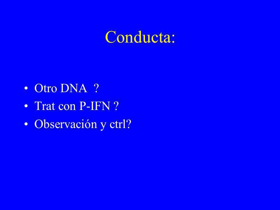 Conducta: Otro DNA ? Trat con P-IFN ? Observación y ctrl?
