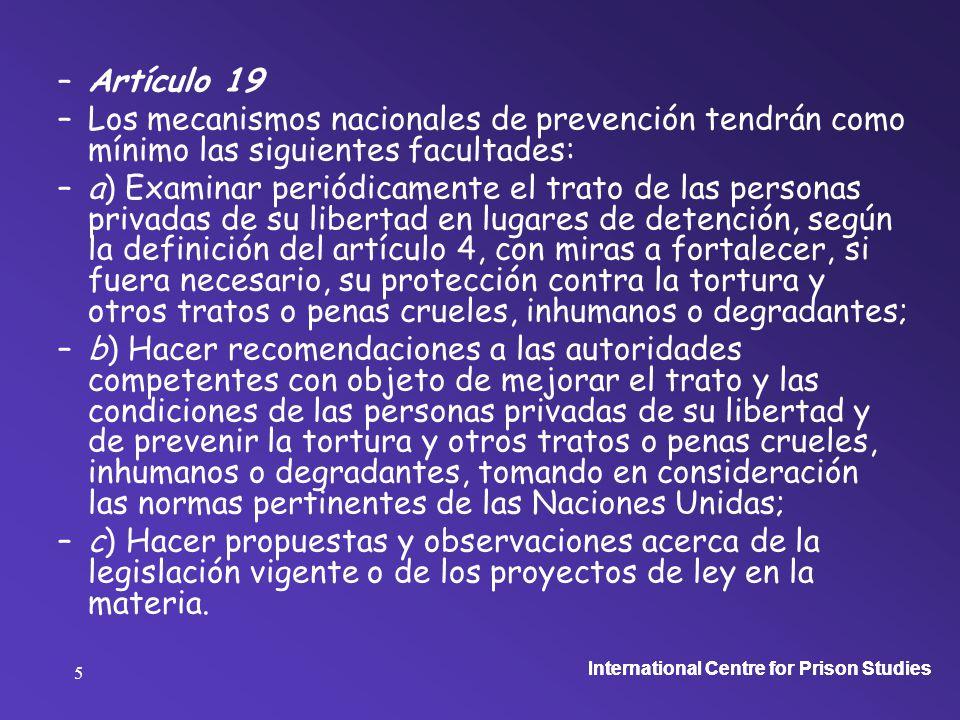 International Centre for Prison Studies 5 –Artículo 19 –Los mecanismos nacionales de prevención tendrán como mínimo las siguientes facultades: –a) Examinar periódicamente el trato de las personas privadas de su libertad en lugares de detención, según la definición del artículo 4, con miras a fortalecer, si fuera necesario, su protección contra la tortura y otros tratos o penas crueles, inhumanos o degradantes; –b) Hacer recomendaciones a las autoridades competentes con objeto de mejorar el trato y las condiciones de las personas privadas de su libertad y de prevenir la tortura y otros tratos o penas crueles, inhumanos o degradantes, tomando en consideración las normas pertinentes de las Naciones Unidas; –c) Hacer propuestas y observaciones acerca de la legislación vigente o de los proyectos de ley en la materia.