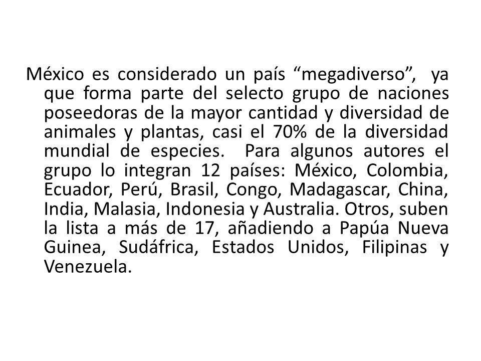 México es considerado un país megadiverso, ya que forma parte del selecto grupo de naciones poseedoras de la mayor cantidad y diversidad de animales y plantas, casi el 70% de la diversidad mundial de especies.